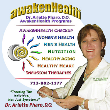 Dr. Pharo's Awaken Health Programs include WOMEN'S HEALTH, Bioidentical Hormone Replacement Therapy; MEN'S HEALTH; NUTRITION; HEALTHY AGING; HEART HEALTH; INFUSION THERAPIES and more. Call Dr, Arlette Pharo if You Are You Searching For: Healing Arts Medical Center; Integrative Medicine; Holistic Medicine; Functional Medicine; Natural Hormone Replacement Therapy; Bioidentical Hormones; BHRT; HRT; Menopause; Andropause; Compounding Pharmacies; Osteoporosis; Detoxification; Chelation Therapy; Thyroid Disease; Adrenal Fatigue; Heavy Metal Toxicity; Nutritional Assessment; Mercury Toxicity; Intravenous Infusions; Hydrogen Peroxide IVs; Thermography; Candida; Irritable Bowel Syndrome; Osteopathic Manipulation; Acupuncture; Natural Health; Alternative Medicine; Conventional Medicine and more�. Contact Dr. Arlette Pharo, D.O. in Houston, Texas at 713-802-1177